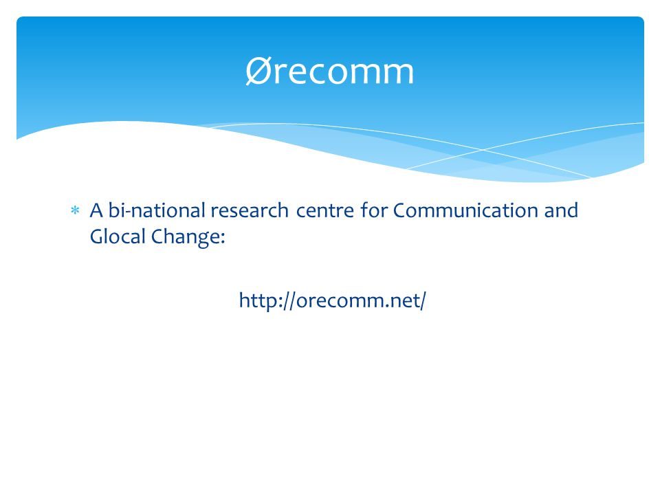 A bi-national research centre for Communication and Glocal Change: http://orecomm.net/ Ørecomm