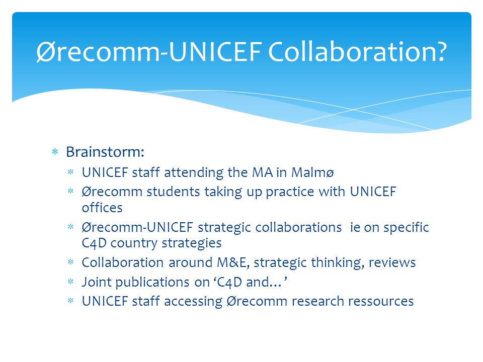 Brainstorm: UNICEF staff attending the MA in Malmø Ørecomm students taking up practice with UNICEF offices Ørecomm-UNICEF strategic collaborations ie on specific C4D country strategies Collaboration around M&E, strategic thinking, reviews Joint publications on C4D and… UNICEF staff accessing Ørecomm research ressources Ørecomm-UNICEF Collaboration