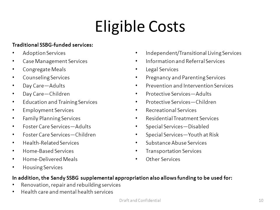 Eligible Costs Traditional SSBG-funded services: Adoption Services Case Management Services Congregate Meals Counseling Services Day CareAdults Day CareChildren Education and Training Services Employment Services Family Planning Services Foster Care ServicesAdults Foster Care ServicesChildren Health-Related Services Home-Based Services Home-Delivered Meals Housing Services Independent/Transitional Living Services Information and Referral Services Legal Services Pregnancy and Parenting Services Prevention and Intervention Services Protective ServicesAdults Protective ServicesChildren Recreational Services Residential Treatment Services Special ServicesDisabled Special ServicesYouth at Risk Substance Abuse Services Transportation Services Other Services Draft and Confidential10 In addition, the Sandy SSBG supplemental appropriation also allows funding to be used for: Renovation, repair and rebuilding services Health care and mental health services
