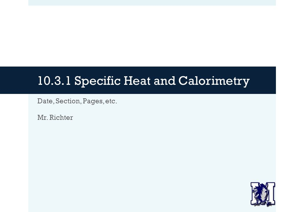 Specific Heat and Calorimetry Date, Section, Pages, etc. Mr. Richter