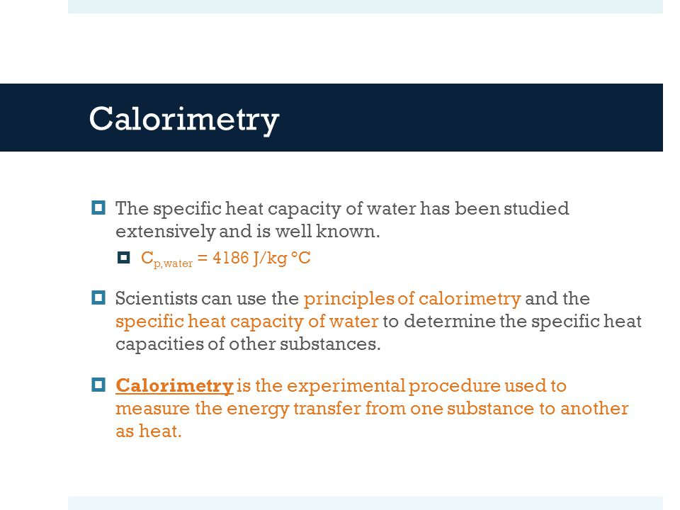 Calorimetry The specific heat capacity of water has been studied extensively and is well known.