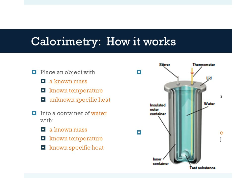 Calorimetry: How it works Place an object with a known mass known temperature unknown specific heat Into a container of water with: a known mass known temperature known specific heat When these reach thermal equilibrium, you will know: how much energy the water absorbed, which is equal to… how much energy the object lost From this you can determine the specific heat capacity of the substance.