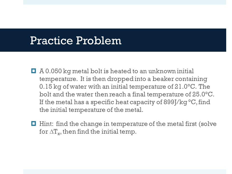 Practice Problem A kg metal bolt is heated to an unknown initial temperature.