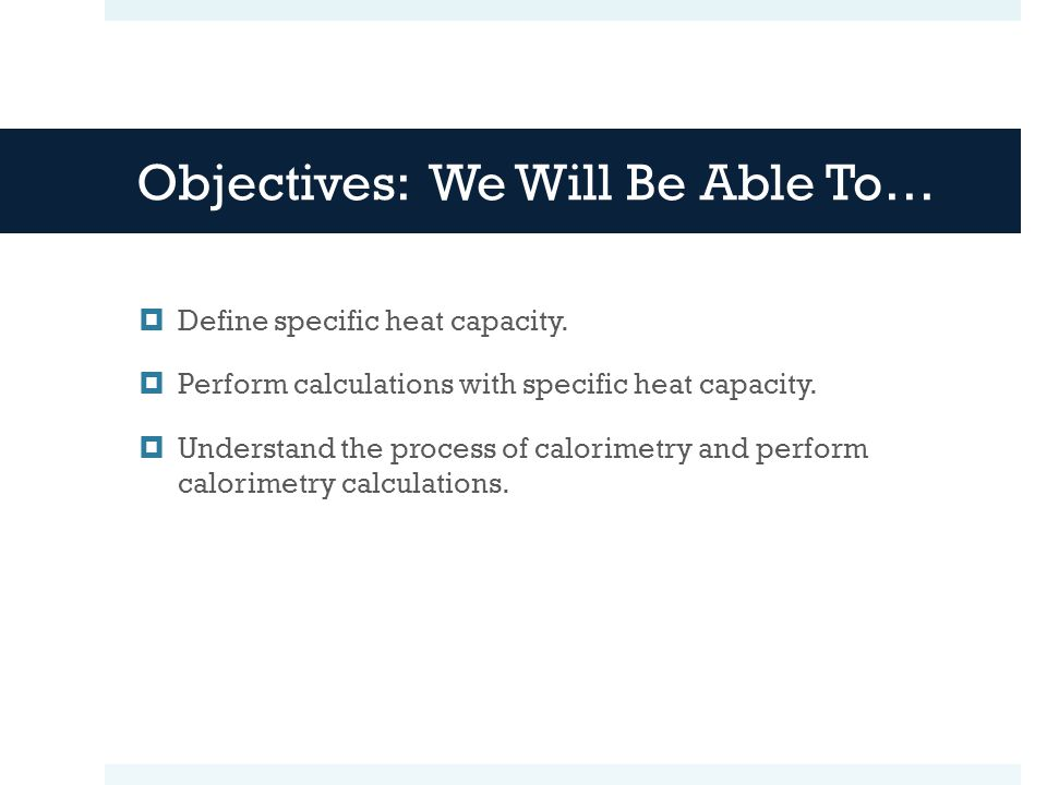 Objectives: We Will Be Able To… Define specific heat capacity.