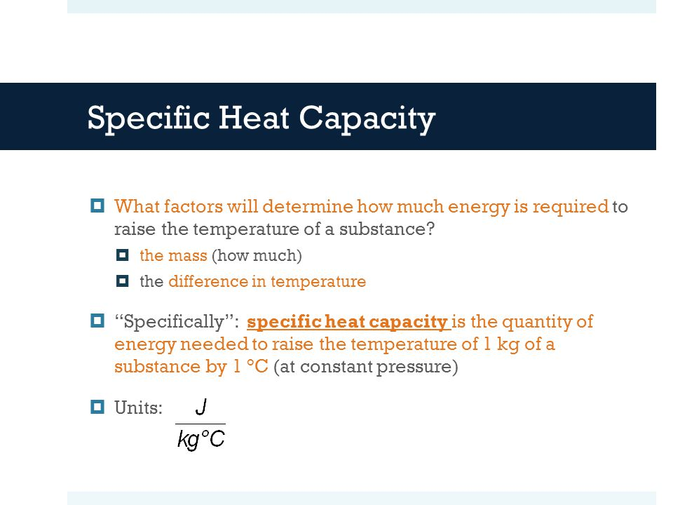 Specific Heat Capacity What factors will determine how much energy is required to raise the temperature of a substance.