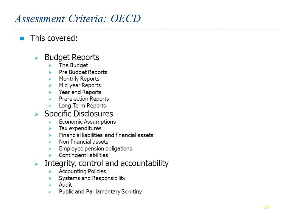 34 Assessment Criteria: OECD This covered: Budget Reports The Budget Pre Budget Reports Monthly Reports Mid year Reports Year end Reports Pre-election Reports Long Term Reports Specific Disclosures Economic Assumptions Tax expenditures Financial liabilities and financial assets Non financial assets Employee pension obligations Contingent liabilities Integrity, control and accountability Accounting Policies Systems and Responsibility Audit Public and Parliamentary Scrutiny
