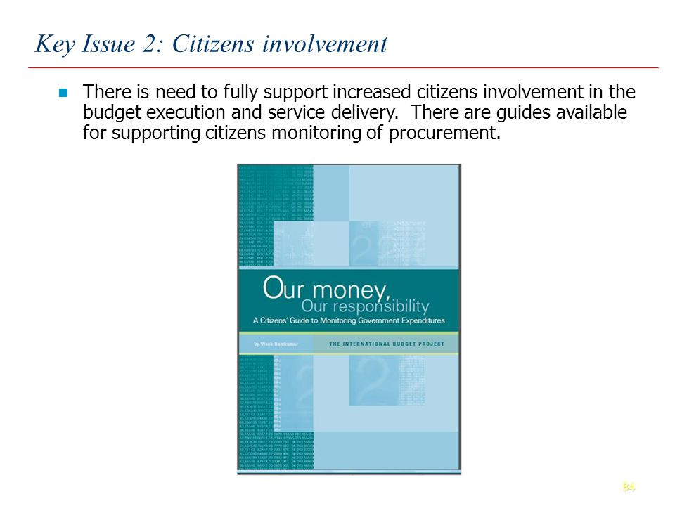84 Key Issue 2: Citizens involvement There is need to fully support increased citizens involvement in the budget execution and service delivery.