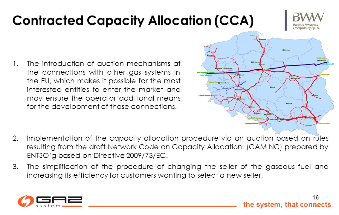 16 the system, that connects 16 Contracted Capacity Allocation (CCA) 1.The introduction of auction mechanisms at the connections with other gas systems in the EU, which makes it possible for the most interested entities to enter the market and may ensure the operator additional means for the development of those connections.