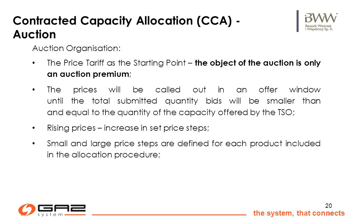 20 the system, that connects 20 Auction Organisation: The Price Tariff as the Starting Point – the object of the auction is only an auction premium ; The prices will be called out in an offer window until the total submitted quantity bids will be smaller than and equal to the quantity of the capacity offered by the TSO; Rising prices – increase in set price steps; Small and large price steps are defined for each product included in the allocation procedure; Contracted Capacity Allocation (CCA) - Auction