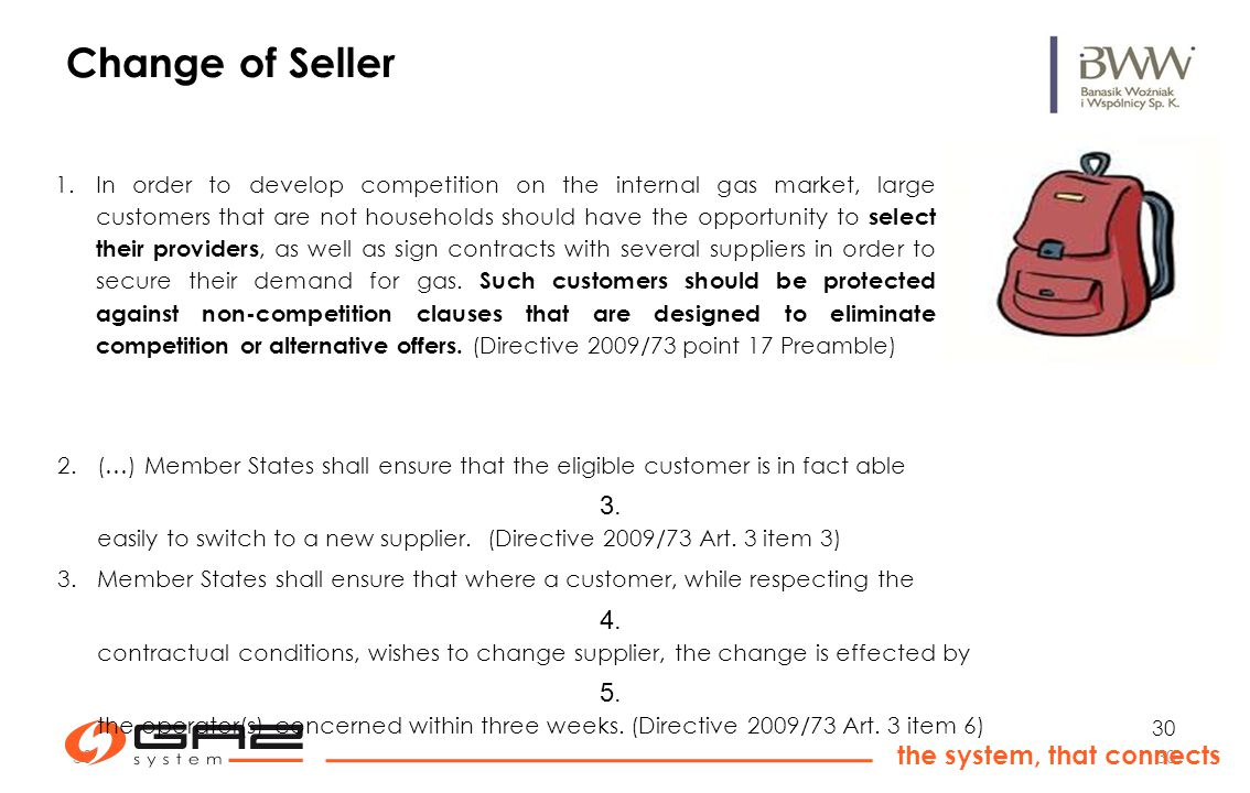 30 the system, that connects 30 Change of Seller 1.In order to develop competition on the internal gas market, large customers that are not households should have the opportunity to select their providers, as well as sign contracts with several suppliers in order to secure their demand for gas.