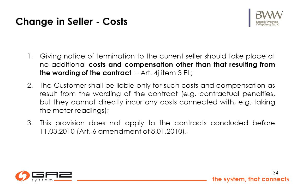 34 the system, that connects 34 Change in Seller - Costs 1.Giving notice of termination to the current seller should take place at no additional costs and compensation other than that resulting from the wording of the contract – Art.