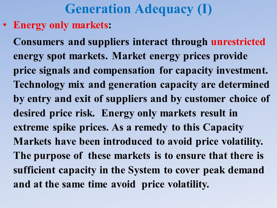 Generation Adequacy (I) Energy only markets: Consumers and suppliers interact through unrestricted energy spot markets.
