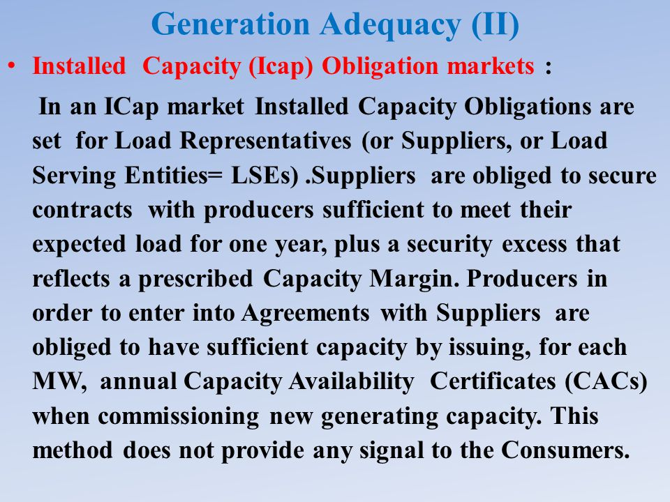 Generation Adequacy (II) Installed Capacity (Icap) Obligation markets : In an ICap market Installed Capacity Obligations are set for Load Representatives (or Suppliers, or Load Serving Entities= LSEs).Suppliers are obliged to secure contracts with producers sufficient to meet their expected load for one year, plus a security excess that reflects a prescribed Capacity Margin.