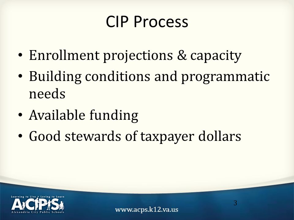 www.acps.k12.va.us 3 CIP Process Enrollment projections & capacity Building conditions and programmatic needs Available funding Good stewards of taxpayer dollars