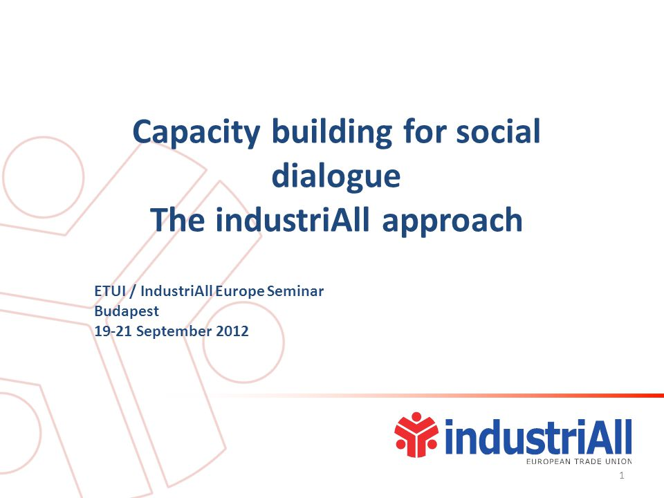 Capacity building for social dialogue The industriAll approach ETUI / IndustriAll Europe Seminar Budapest September
