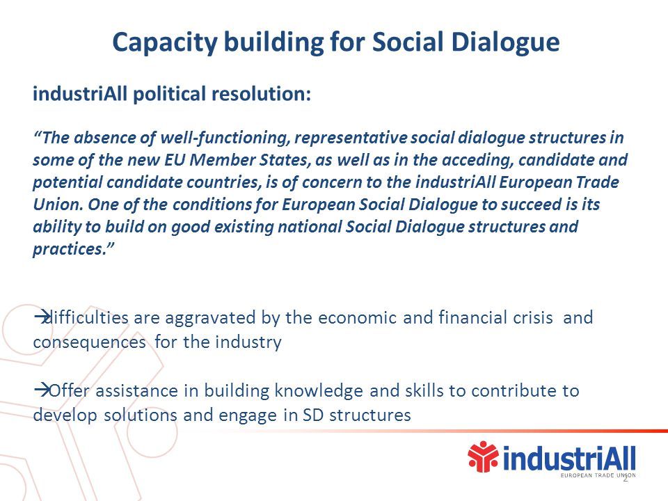 industriAll political resolution: The absence of well-functioning, representative social dialogue structures in some of the new EU Member States, as well as in the acceding, candidate and potential candidate countries, is of concern to the industriAll European Trade Union.