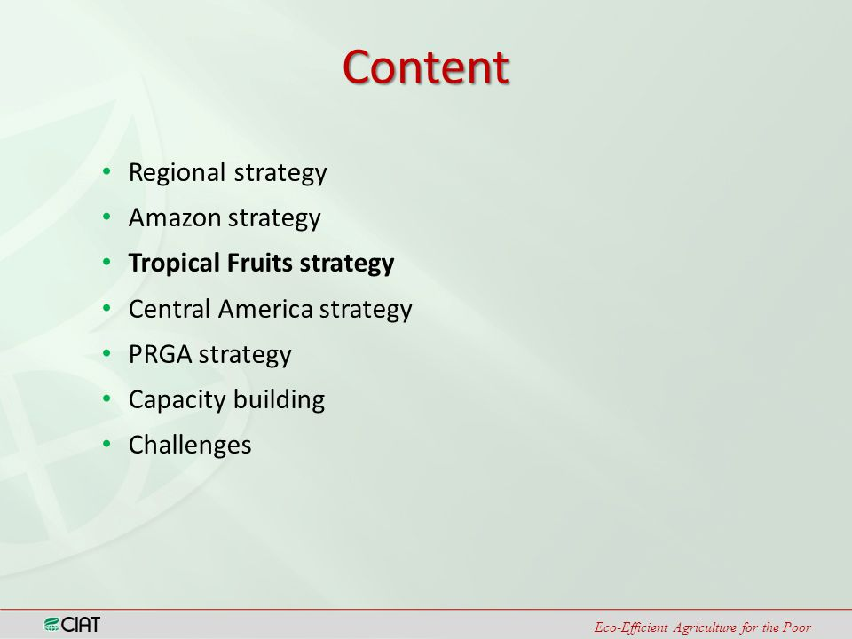 Eco-Efficient Agriculture for the Poor Content Regional strategy Amazon strategy Tropical Fruits strategy Central America strategy PRGA strategy Capacity building Challenges