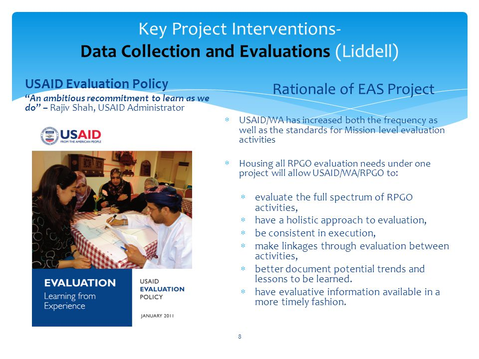 Key Project Interventions- Data Collection and Evaluations (Liddell) USAID Evaluation Policy An ambitious recommitment to learn as we do – Rajiv Shah, USAID Administrator Rationale of EAS Project USAID/WA has increased both the frequency as well as the standards for Mission level evaluation activities Housing all RPGO evaluation needs under one project will allow USAID/WA/RPGO to: evaluate the full spectrum of RPGO activities, have a holistic approach to evaluation, be consistent in execution, make linkages through evaluation between activities, better document potential trends and lessons to be learned.