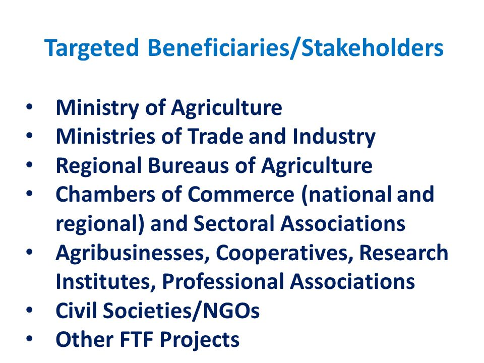 Targeted Beneficiaries/Stakeholders Ministry of Agriculture Ministries of Trade and Industry Regional Bureaus of Agriculture Chambers of Commerce (national and regional) and Sectoral Associations Agribusinesses, Cooperatives, Research Institutes, Professional Associations Civil Societies/NGOs Other FTF Projects