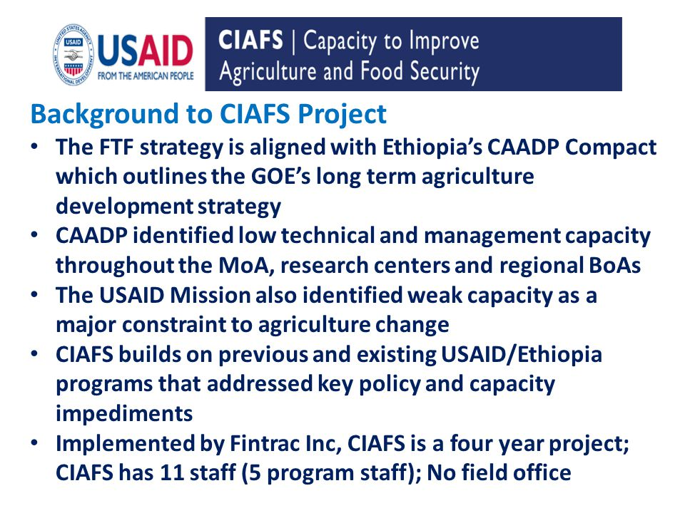 B Background to CIAFS Project The FTF strategy is aligned with Ethiopias CAADP Compact which outlines the GOEs long term agriculture development strategy CAADP identified low technical and management capacity throughout the MoA, research centers and regional BoAs The USAID Mission also identified weak capacity as a major constraint to agriculture change CIAFS builds on previous and existing USAID/Ethiopia programs that addressed key policy and capacity impediments Implemented by Fintrac Inc, CIAFS is a four year project; CIAFS has 11 staff (5 program staff); No field office