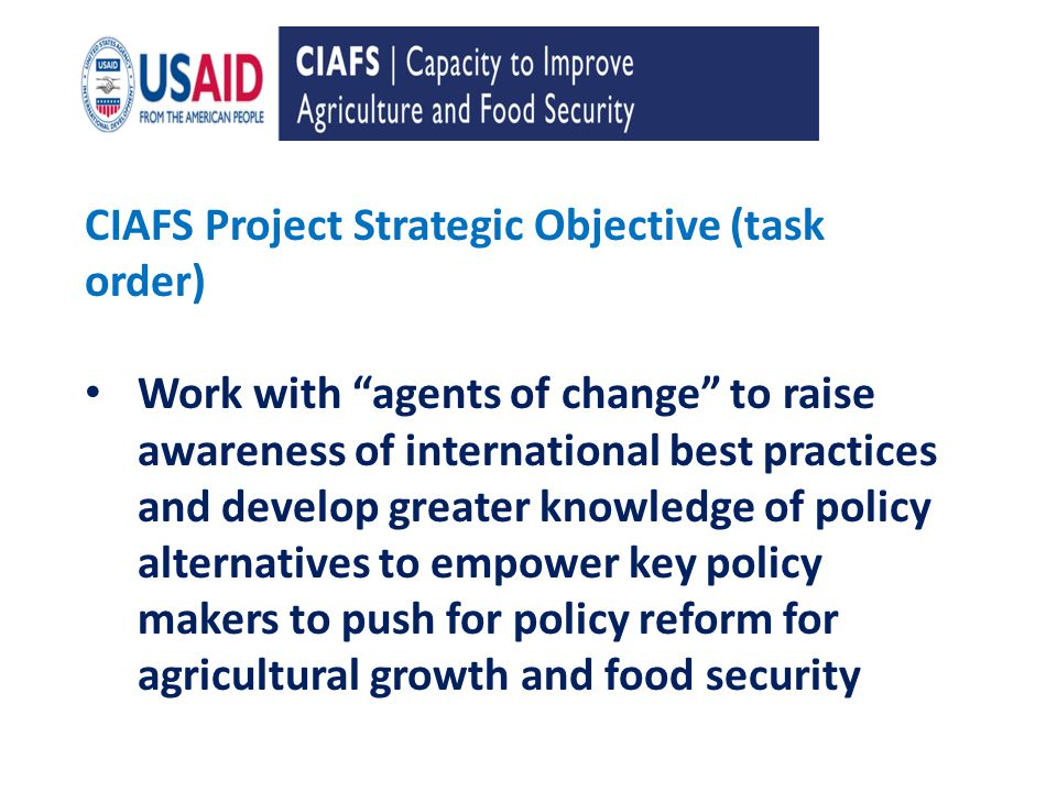 CIAFS Project Strategic Objective (task order) Work with agents of change to raise awareness of international best practices and develop greater knowledge of policy alternatives to empower key policy makers to push for policy reform for agricultural growth and food security