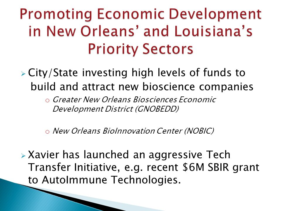 City/State investing high levels of funds to build and attract new bioscience companies o Greater New Orleans Biosciences Economic Development District (GNOBEDD) o New Orleans BioInnovation Center (NOBIC) Xavier has launched an aggressive Tech Transfer Initiative, e.g.