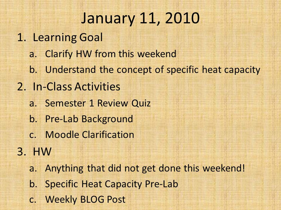 January 11, 2010 1.Learning Goal a.Clarify HW from this weekend b.Understand the concept of specific heat capacity 2.In-Class Activities a.Semester 1 Review Quiz b.Pre-Lab Background c.Moodle Clarification 3.HW a.Anything that did not get done this weekend.