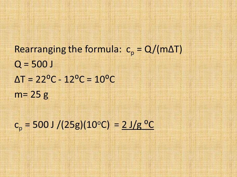 Rearranging the formula: c p = Q/(mΔT) Q = 500 J ΔT = 22C - 12C = 10C m= 25 g c p = 500 J /(25g)(10 o C) = 2 J/g C