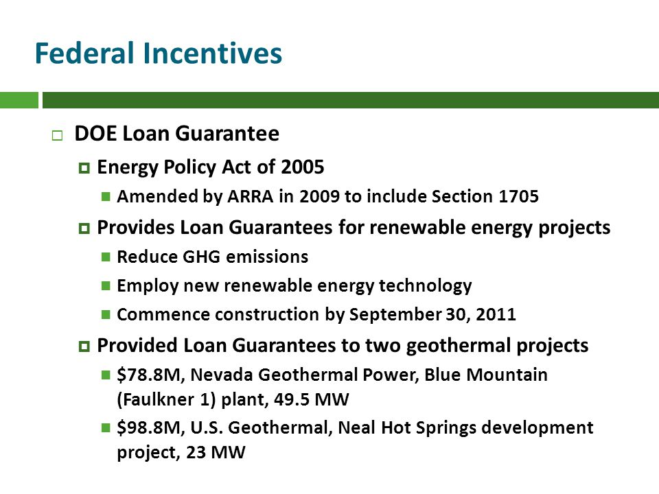 Federal Incentives DOE Loan Guarantee Energy Policy Act of 2005 Amended by ARRA in 2009 to include Section 1705 Provides Loan Guarantees for renewable energy projects Reduce GHG emissions Employ new renewable energy technology Commence construction by September 30, 2011 Provided Loan Guarantees to two geothermal projects $78.8M, Nevada Geothermal Power, Blue Mountain (Faulkner 1) plant, 49.5 MW $98.8M, U.S.