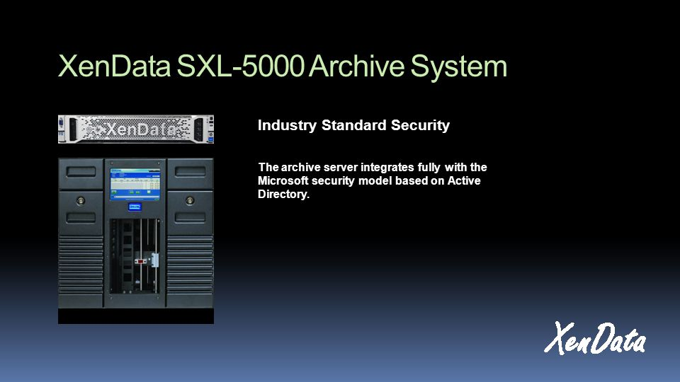 XenData SXL-5000 Archive System Industry Standard Security The archive server integrates fully with the Microsoft security model based on Active Directory.
