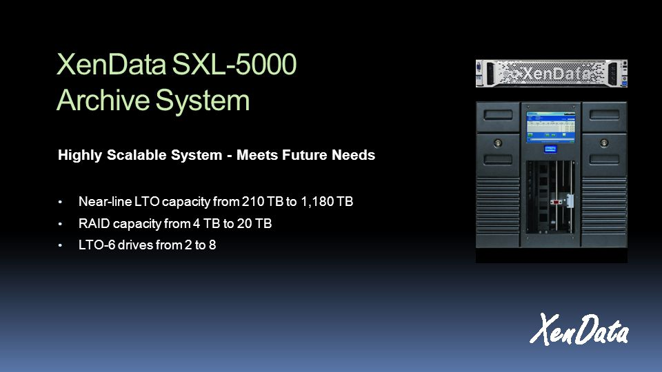 XenData SXL-5000 Archive System Highly Scalable System - Meets Future Needs Near-line LTO capacity from 210 TB to 1,180 TB RAID capacity from 4 TB to 20 TB LTO-6 drives from 2 to 8