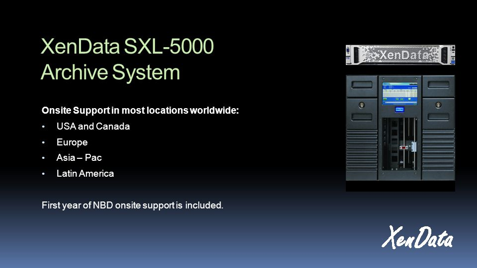 XenData SXL-5000 Archive System Onsite Support in most locations worldwide: USA and Canada Europe Asia – Pac Latin America First year of NBD onsite support is included.