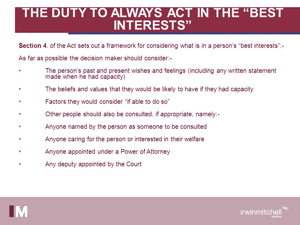THE DUTY TO ALWAYS ACT IN THE BEST INTERESTS Section 4. of the Act sets out a framework for considering what is in a persons best interests:- As far a