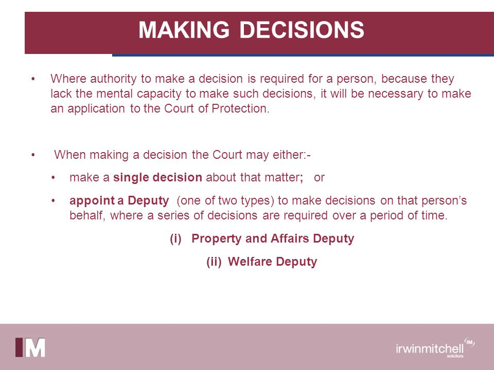 MAKING DECISIONS Where authority to make a decision is required for a person, because they lack the mental capacity to make such decisions, it will be necessary to make an application to the Court of Protection.