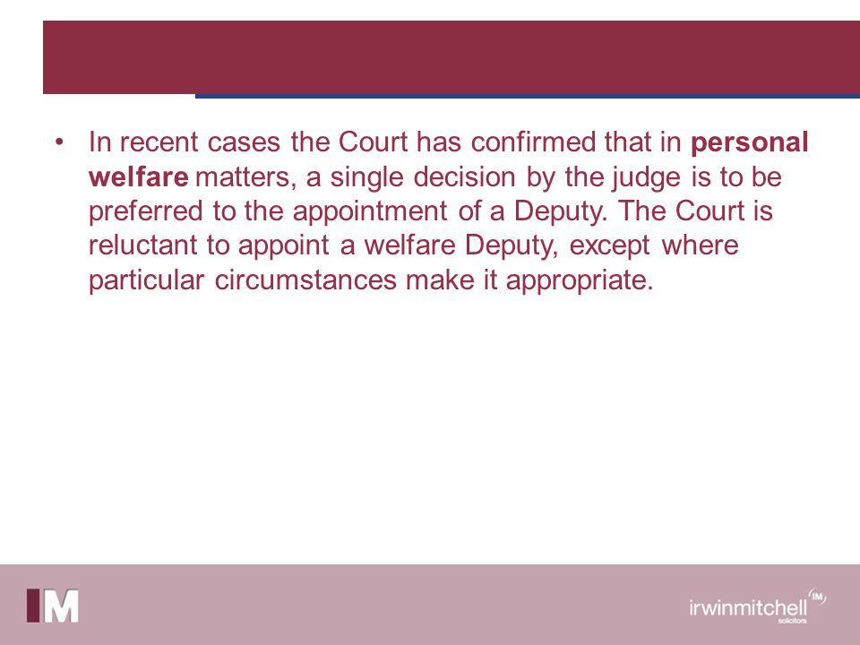 In recent cases the Court has confirmed that in personal welfare matters, a single decision by the judge is to be preferred to the appointment of a Deputy.