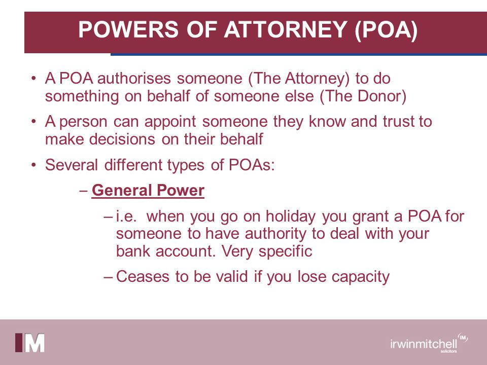 POWERS OF ATTORNEY (POA) A POA authorises someone (The Attorney) to do something on behalf of someone else (The Donor) A person can appoint someone they know and trust to make decisions on their behalf Several different types of POAs: – General Power –i.e.