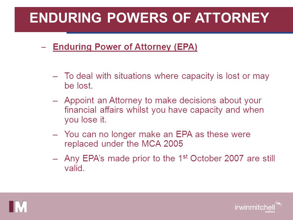 ENDURING POWERS OF ATTORNEY – Enduring Power of Attorney (EPA) –To deal with situations where capacity is lost or may be lost. –Appoint an Attorney to
