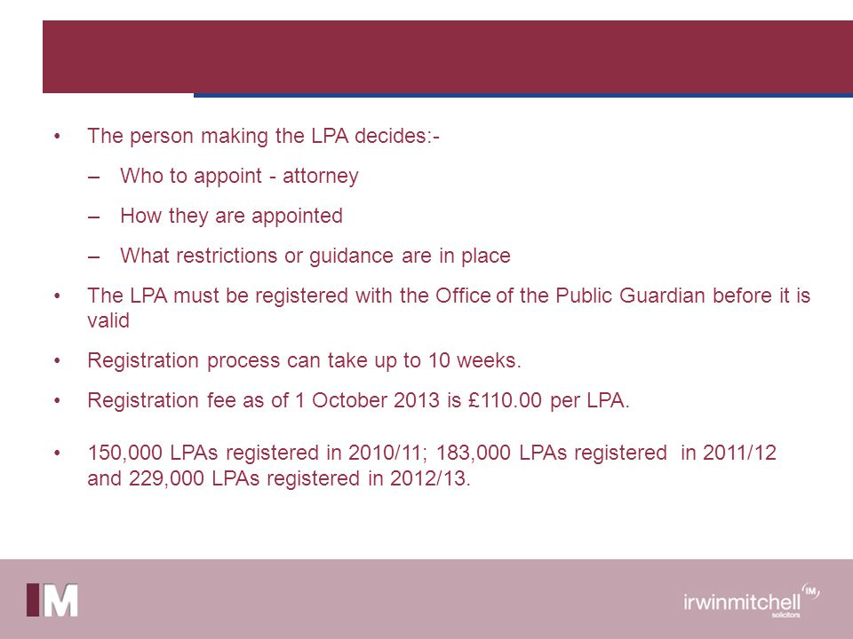 The person making the LPA decides:- –Who to appoint - attorney –How they are appointed –What restrictions or guidance are in place The LPA must be registered with the Office of the Public Guardian before it is valid Registration process can take up to 10 weeks.