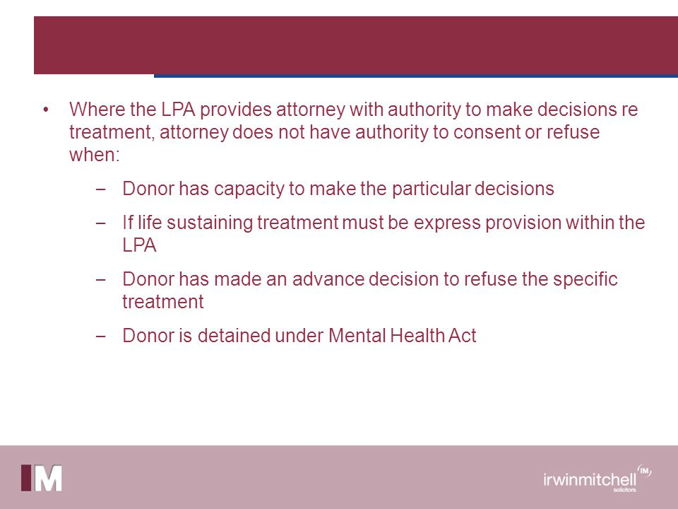 Where the LPA provides attorney with authority to make decisions re treatment, attorney does not have authority to consent or refuse when: – Donor has