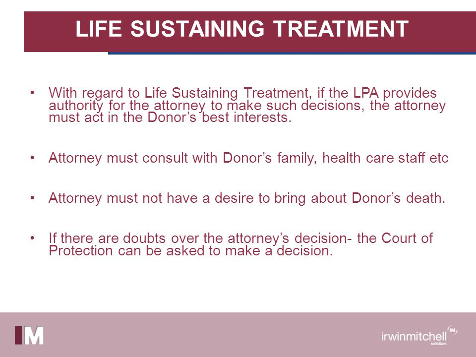 LIFE SUSTAINING TREATMENT With regard to Life Sustaining Treatment, if the LPA provides authority for the attorney to make such decisions, the attorney must act in the Donors best interests.