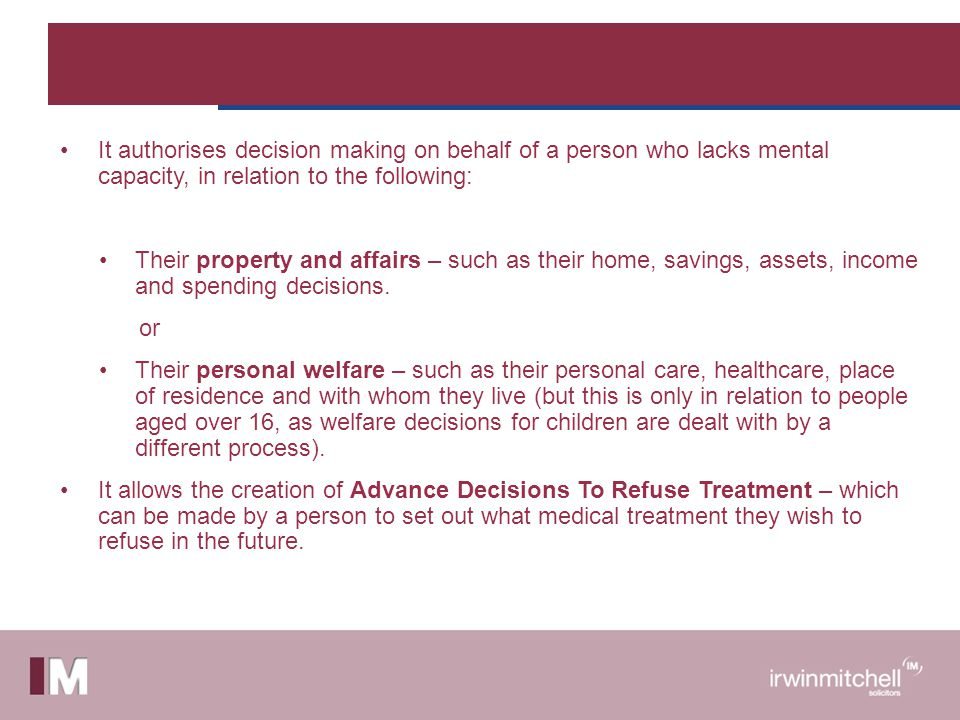 It authorises decision making on behalf of a person who lacks mental capacity, in relation to the following: Their property and affairs – such as their home, savings, assets, income and spending decisions.