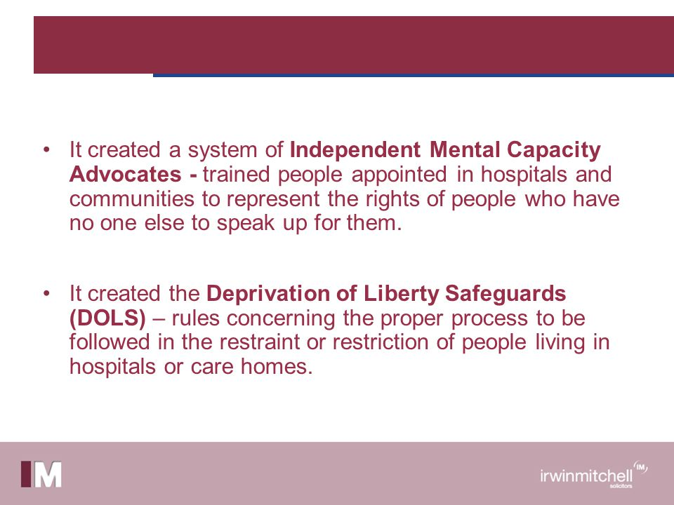 It created a system of Independent Mental Capacity Advocates - trained people appointed in hospitals and communities to represent the rights of people who have no one else to speak up for them.