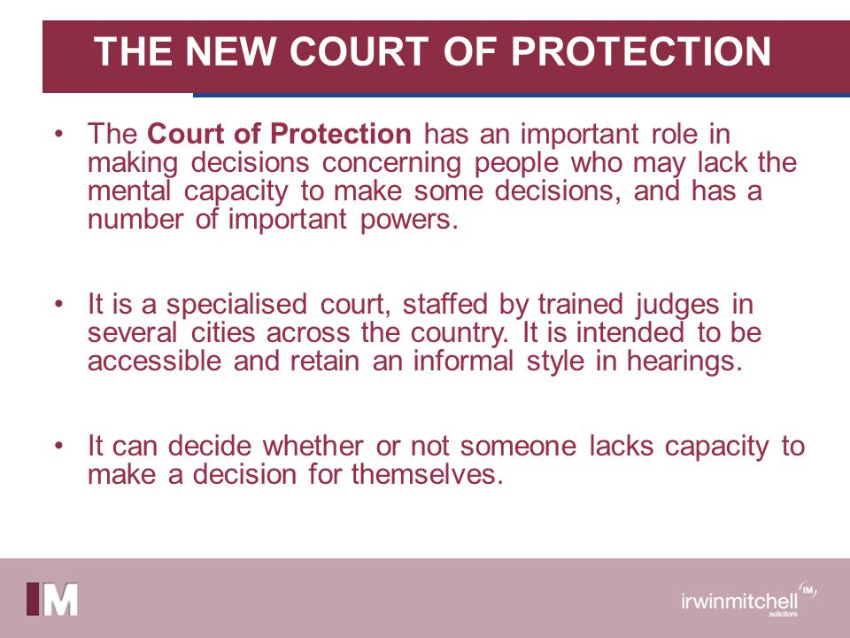 THE NEW COURT OF PROTECTION The Court of Protection has an important role in making decisions concerning people who may lack the mental capacity to ma