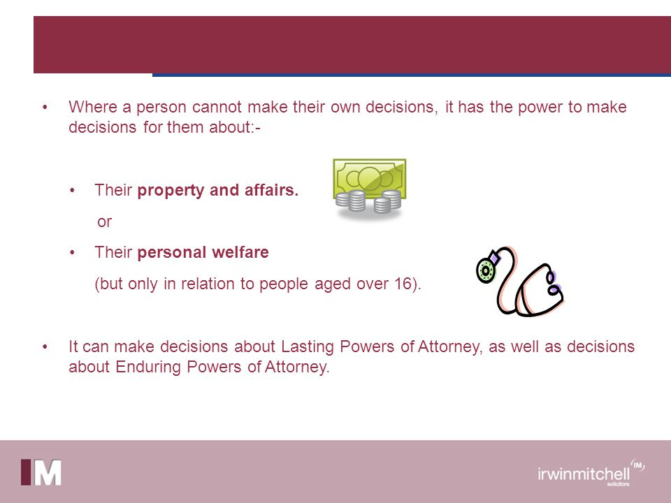 Where a person cannot make their own decisions, it has the power to make decisions for them about:- Their property and affairs.