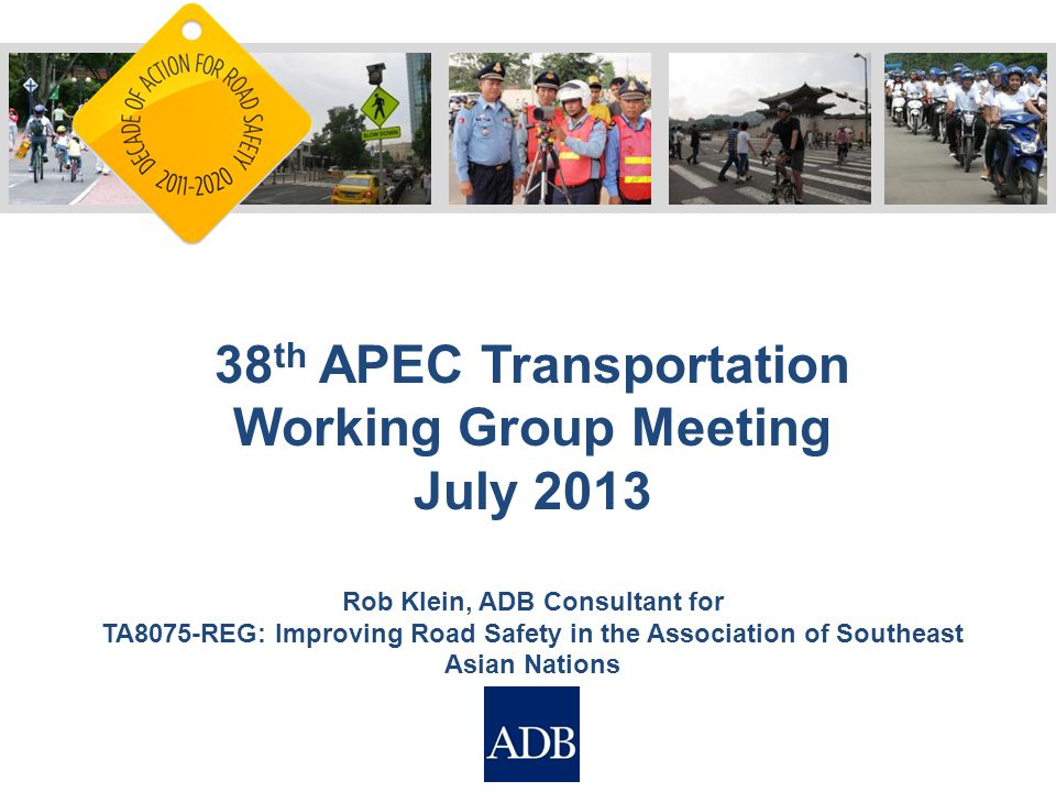 38 th APEC Transportation Working Group Meeting July 2013 Rob Klein, ADB Consultant for TA8075-REG: Improving Road Safety in the Association of Southeast Asian Nations