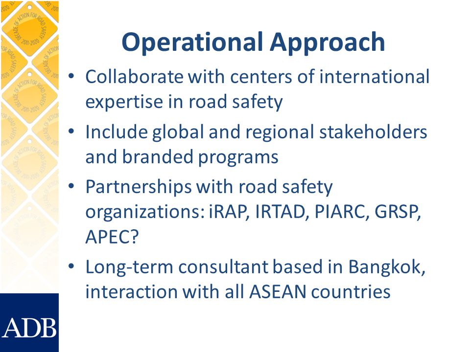 Operational Approach Collaborate with centers of international expertise in road safety Include global and regional stakeholders and branded programs Partnerships with road safety organizations: iRAP, IRTAD, PIARC, GRSP, APEC.