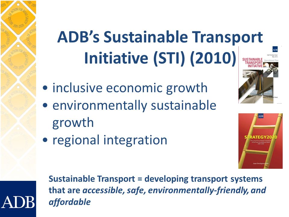 ADBs Sustainable Transport Initiative (STI) (2010) inclusive economic growth environmentally sustainable growth regional integration Sustainable Transport = developing transport systems that are accessible, safe, environmentally-friendly, and affordable