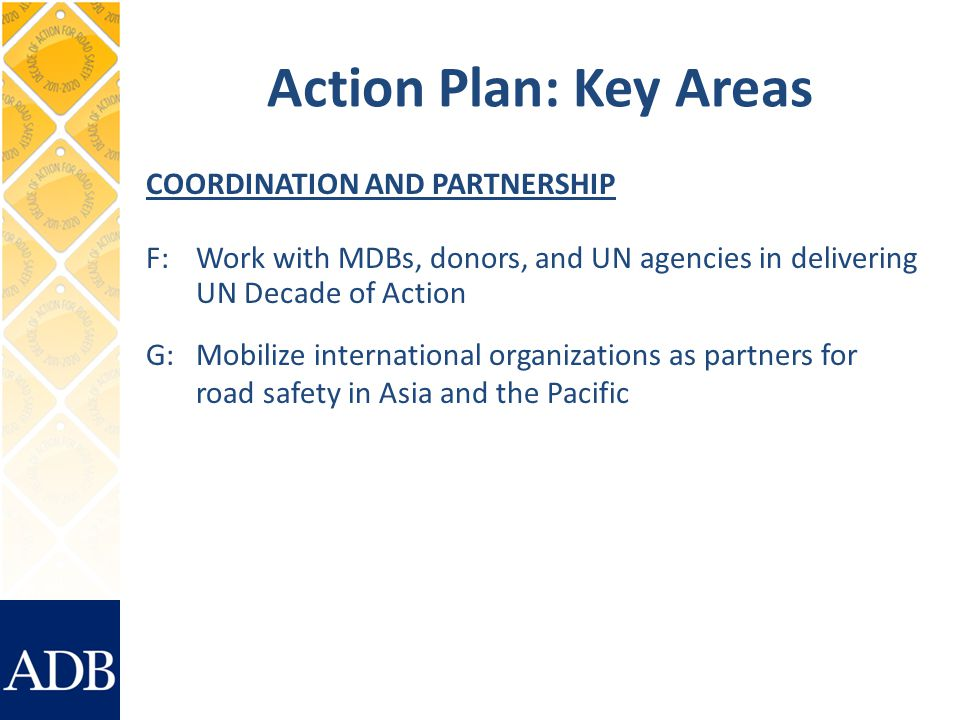 Action Plan: Key Areas COORDINATION AND PARTNERSHIP F:Work with MDBs, donors, and UN agencies in delivering UN Decade of Action G: Mobilize international organizations as partners for road safety in Asia and the Pacific