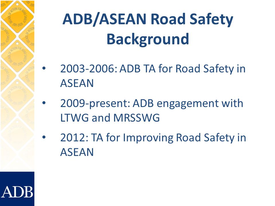 ADB/ASEAN Road Safety Background 2003-2006: ADB TA for Road Safety in ASEAN 2009-present: ADB engagement with LTWG and MRSSWG 2012: TA for Improving Road Safety in ASEAN
