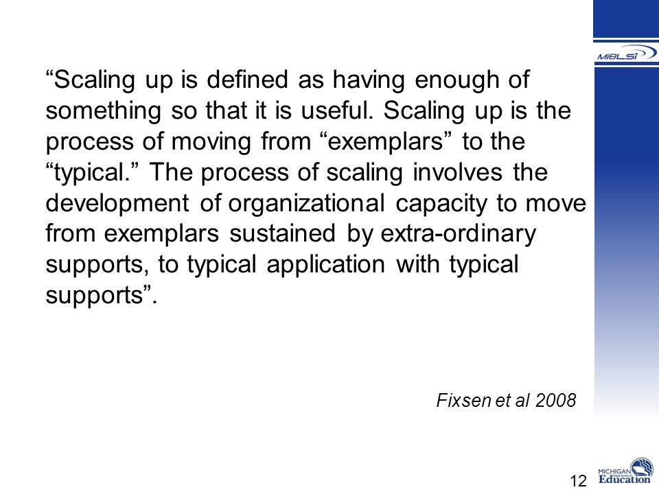 12 Scaling up is defined as having enough of something so that it is useful. Scaling up is the process of moving from exemplars to thetypical. The pro